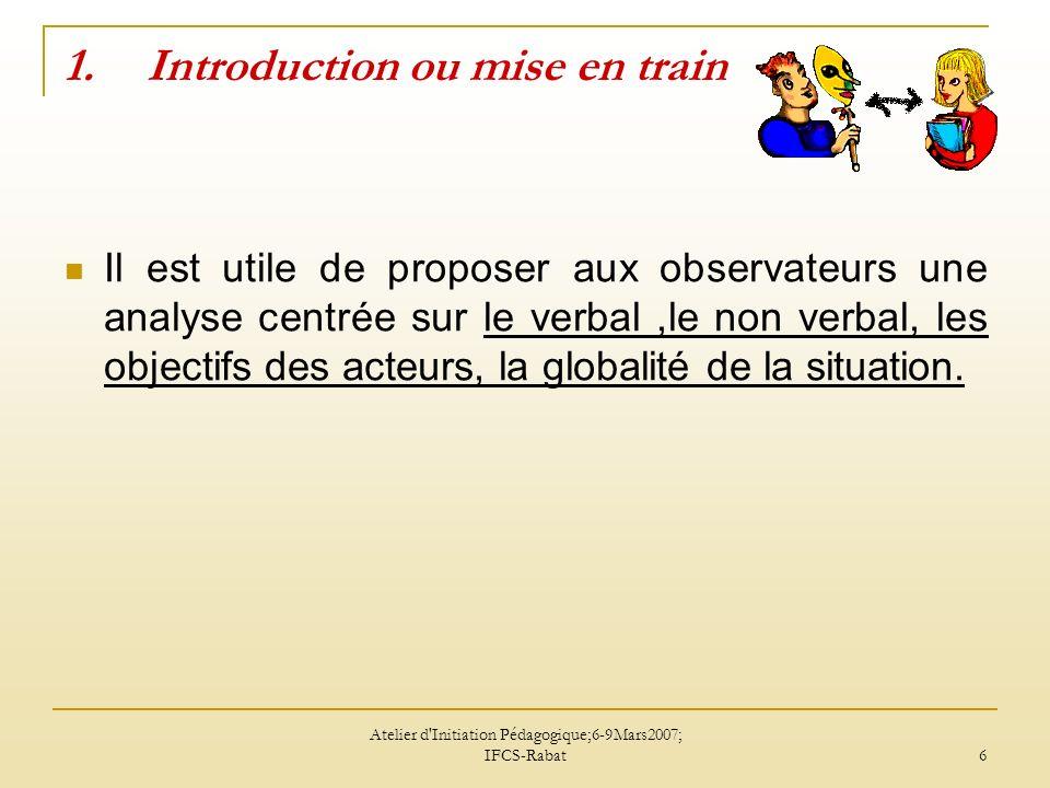 Atelier d'Initiation Pédagogique;6-9Mars2007; IFCS-Rabat 6 1.Introduction ou mise en train Il est utile de proposer aux observateurs une analyse centr