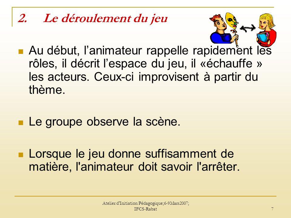 Atelier d'Initiation Pédagogique;6-9Mars2007; IFCS-Rabat 7 2.Le déroulement du jeu Au début, lanimateur rappelle rapidement les rôles, il décrit lespa