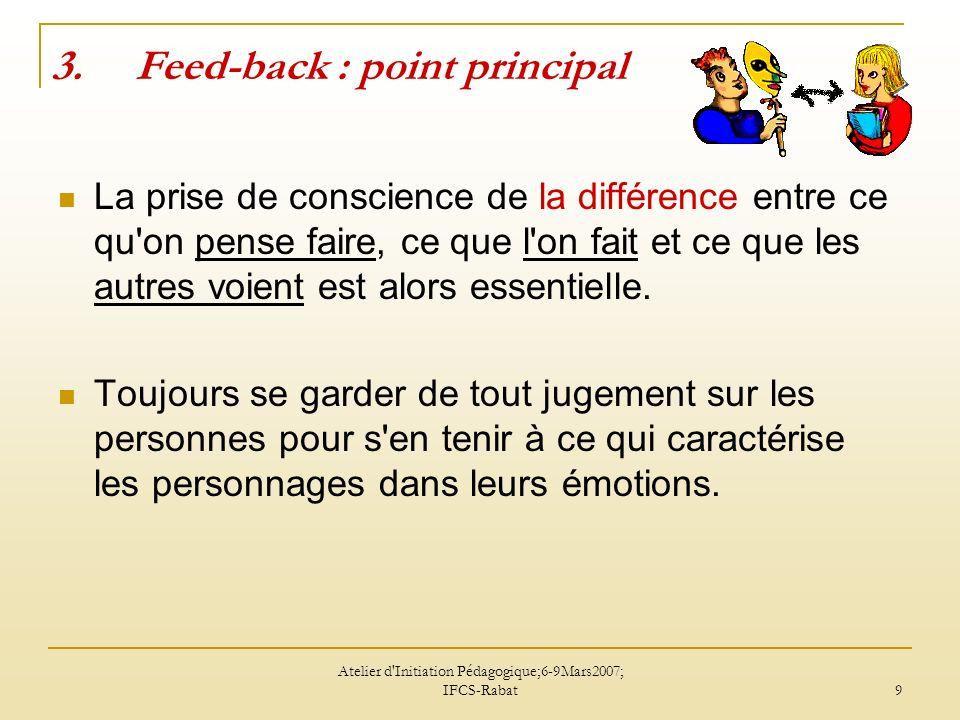 Atelier d'Initiation Pédagogique;6-9Mars2007; IFCS-Rabat 9 3.Feed-back : point principal La prise de conscience de la différence entre ce qu'on pense