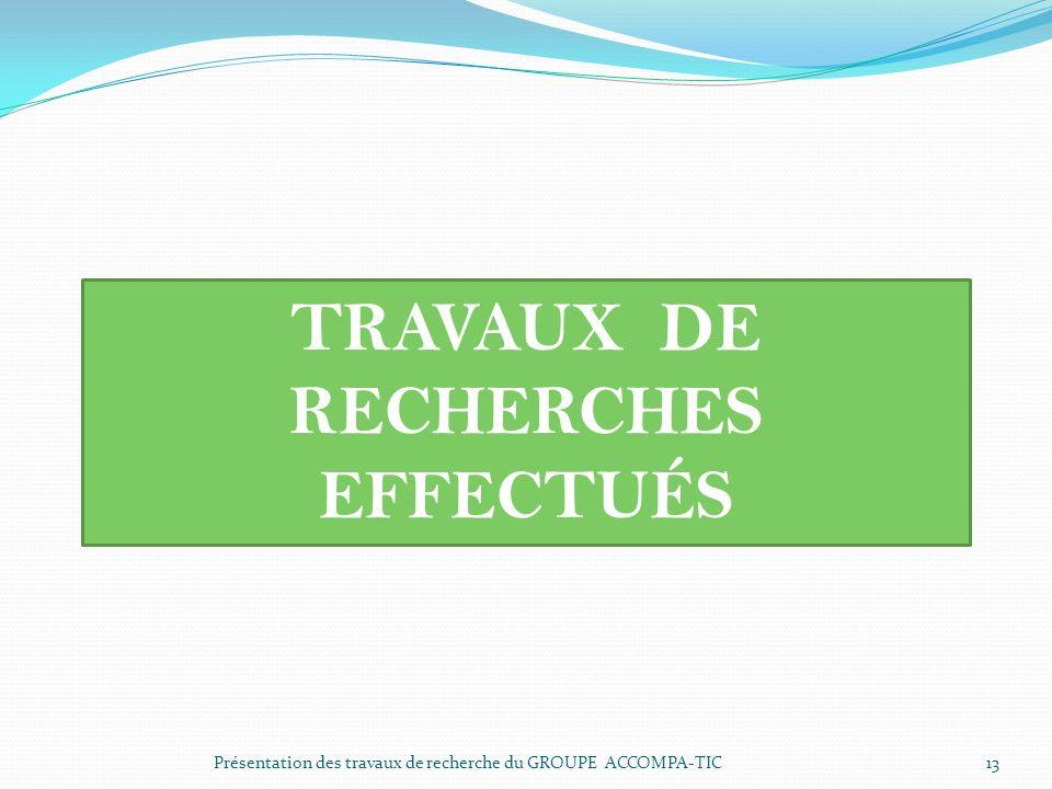 Présentation des travaux de recherche du GROUPE ACCOMPA-TIC 13 TRAVAUX DE RECHERCHES EFFECTUÉS