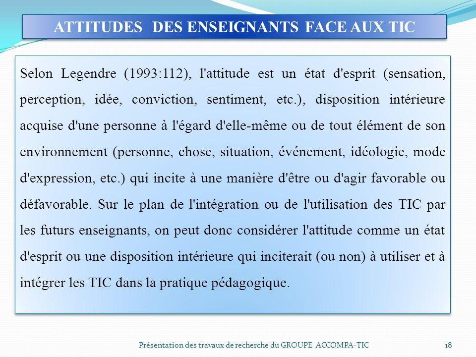 Présentation des travaux de recherche du GROUPE ACCOMPA-TIC 18 ATTITUDES DES ENSEIGNANTS FACE AUX TIC Selon Legendre (1993:112), l'attitude est un éta