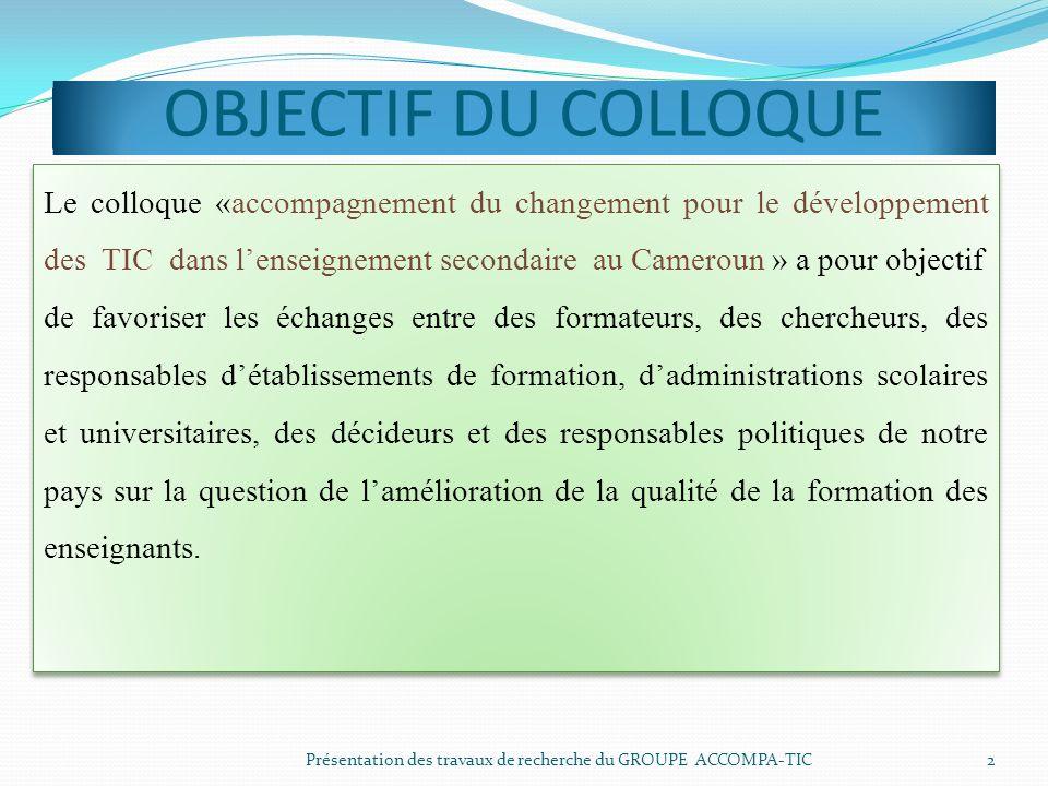 OBJECTIF DU COLLOQUE Présentation des travaux de recherche du GROUPE ACCOMPA-TIC 2 Le colloque «accompagnement du changement pour le développement des
