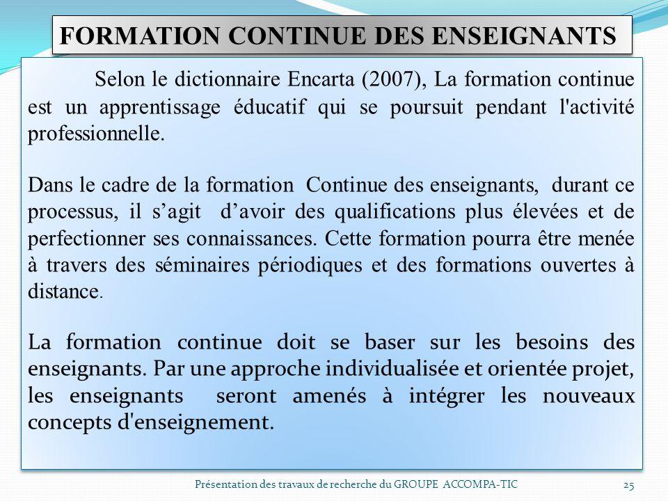 Présentation des travaux de recherche du GROUPE ACCOMPA-TIC 25 FORMATION CONTINUE DES ENSEIGNANTS Selon le dictionnaire Encarta (2007), La formation c