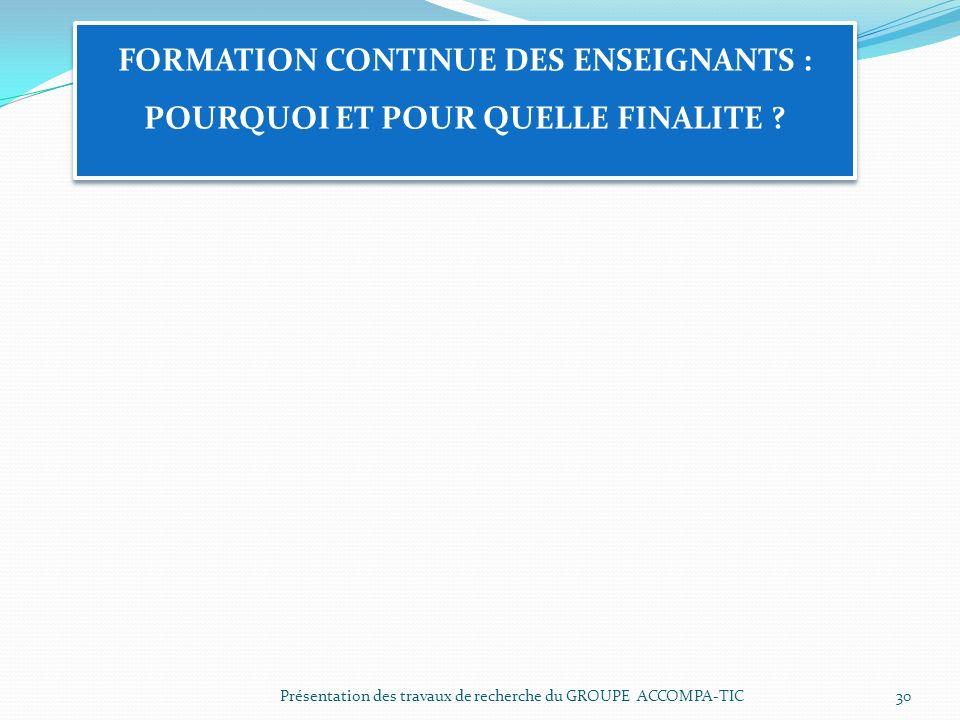 Présentation des travaux de recherche du GROUPE ACCOMPA-TIC30 FORMATION CONTINUE DES ENSEIGNANTS : POURQUOI ET POUR QUELLE FINALITE ?