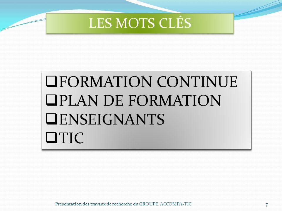 Présentation des travaux de recherche du GROUPE ACCOMPA-TIC 7 LES MOTS CLÉS FORMATION CONTINUE PLAN DE FORMATION ENSEIGNANTS TIC FORMATION CONTINUE PL