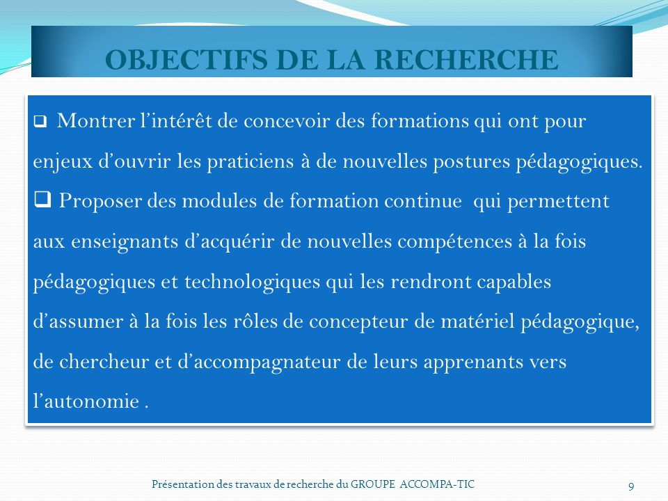 OBJECTIFS DE LA RECHERCHE Présentation des travaux de recherche du GROUPE ACCOMPA-TIC 9 Montrer lintérêt de concevoir des formations qui ont pour enje
