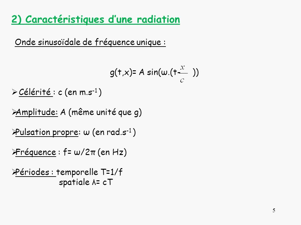 5 2) Caractéristiques dune radiation Onde sinusoïdale de fréquence unique : g(t,x)= A sin(ω.(t- )) Célérité : c (en m.s -1 ) Amplitude: A (même unité