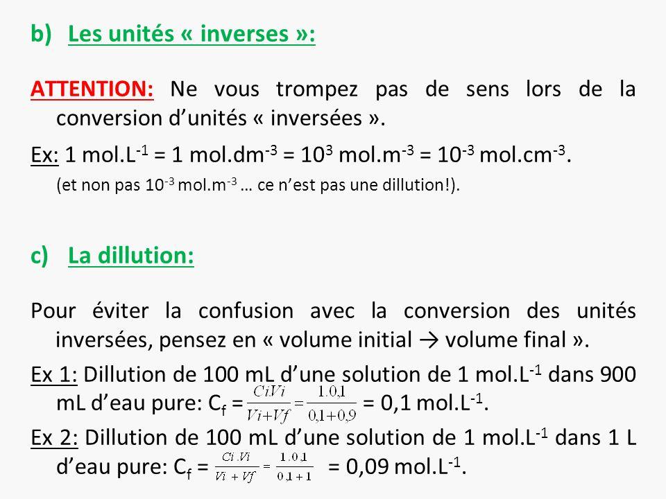 b)Les unités « inverses »: ATTENTION: Ne vous trompez pas de sens lors de la conversion dunités « inversées ». Ex: 1 mol.L -1 = 1 mol.dm -3 = 10 3 mol