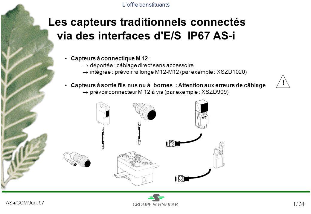AS-i/CCM/Jan. 97 I / 34 Capteurs à connectique M 12 : déportée : câblage direct sans accessoire. intégrée : prévoir rallonge M12-M12 (par exemple : XS