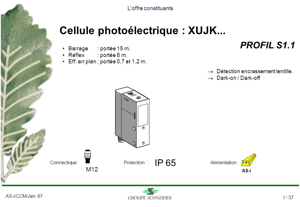 AS-i/CCM/Jan. 97 I / 37 L'offre constituants Cellule photoélectrique : XUJK... PROFIL S1.1 AS-i IP 65 M12 Alimentation :Connectique :Protection : Barr