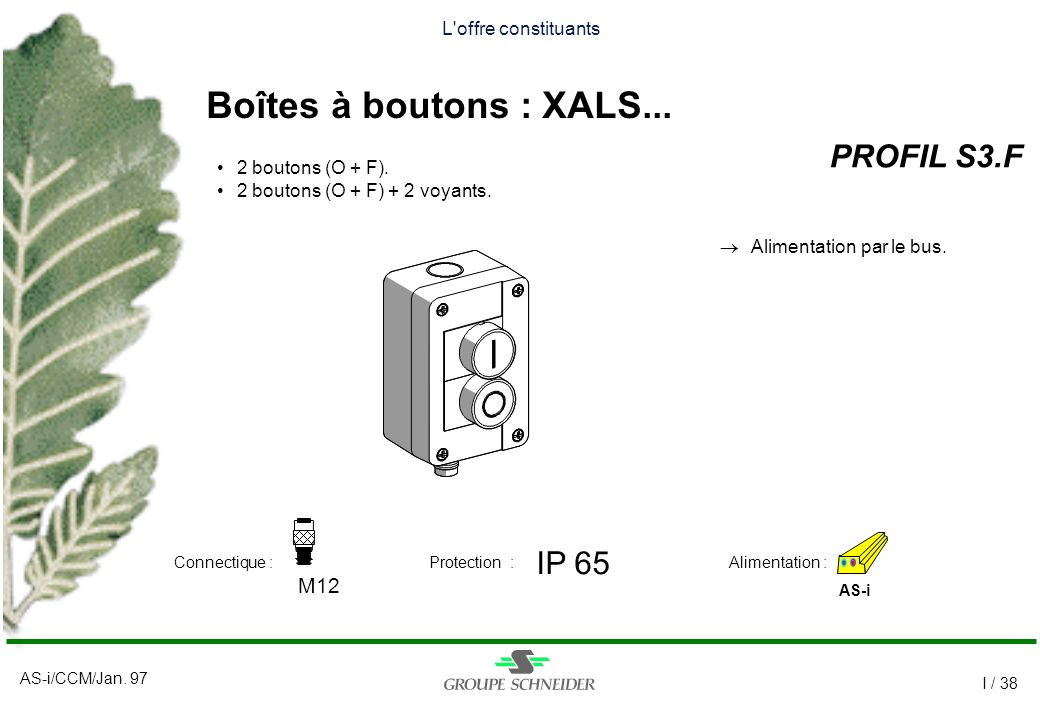AS-i/CCM/Jan. 97 I / 38 L'offre constituants Boîtes à boutons : XALS... PROFIL S3.F AS-i IP 65 M12 Alimentation :Connectique :Protection : 2 boutons (