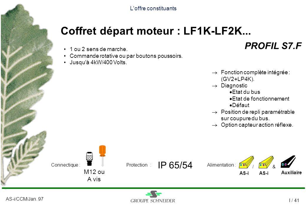 AS-i/CCM/Jan. 97 I / 41 L'offre constituants Coffret départ moteur : LF1K-LF2K... PROFIL S7.F AS-i IP 65/54 M12 ou A vis Auxiliaire Alimentation :Conn