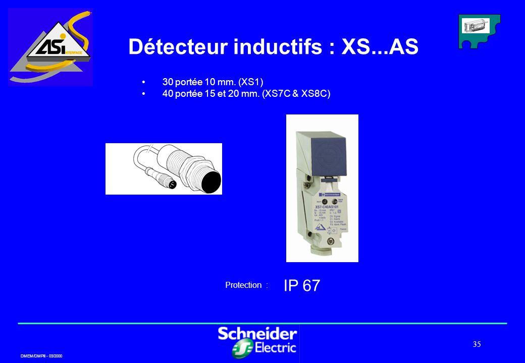 DMEM/DMPII - 03/2000 35 Détecteur inductifs : XS...AS IP 67 Protection : 30 portée 10 mm. (XS1) 40 portée 15 et 20 mm. (XS7C & XS8C)