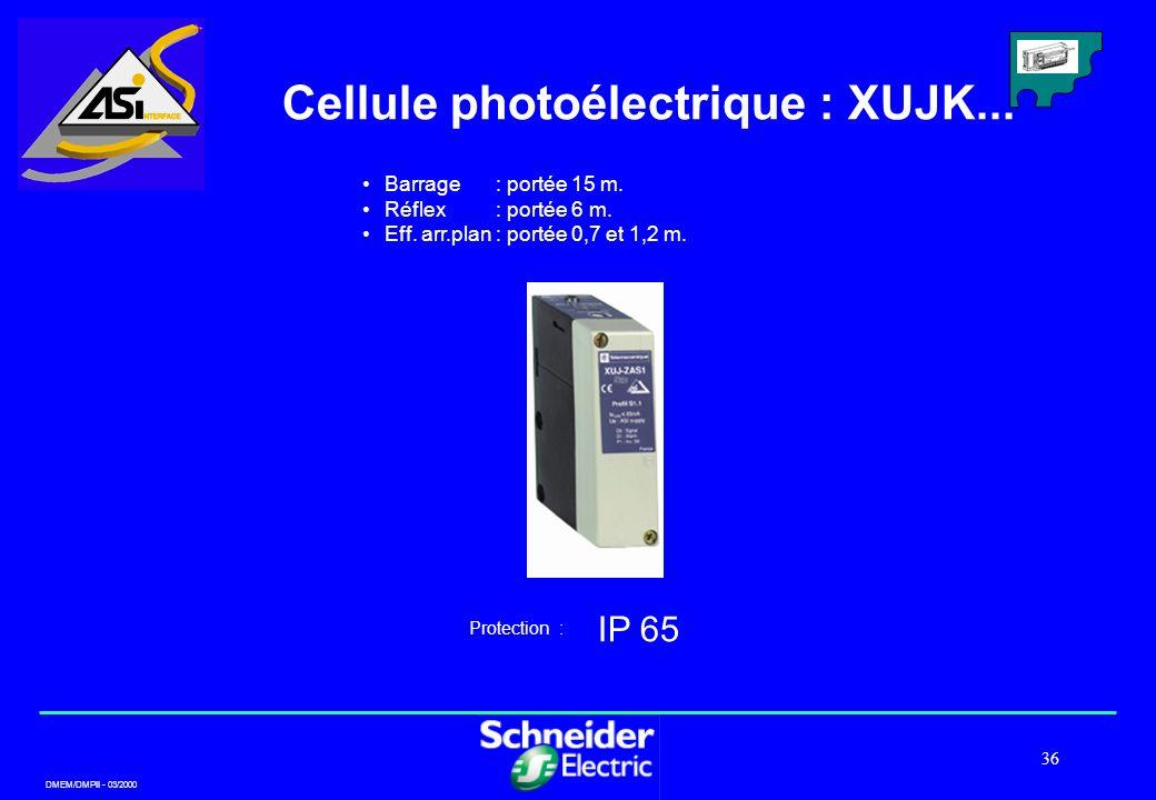 DMEM/DMPII - 03/2000 36 Cellule photoélectrique : XUJK... IP 65 Protection : Barrage: portée 15 m. Réflex: portée 6 m. Eff. arr.plan: portée 0,7 et 1,