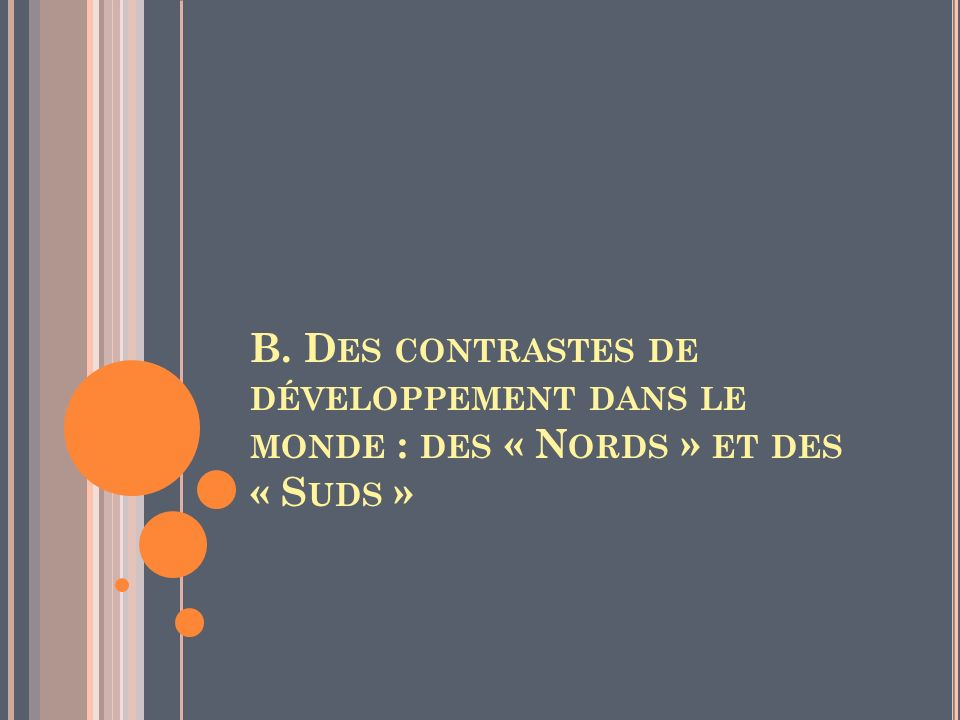 B. D ES CONTRASTES DE DÉVELOPPEMENT DANS LE MONDE : DES « N ORDS » ET DES « S UDS »