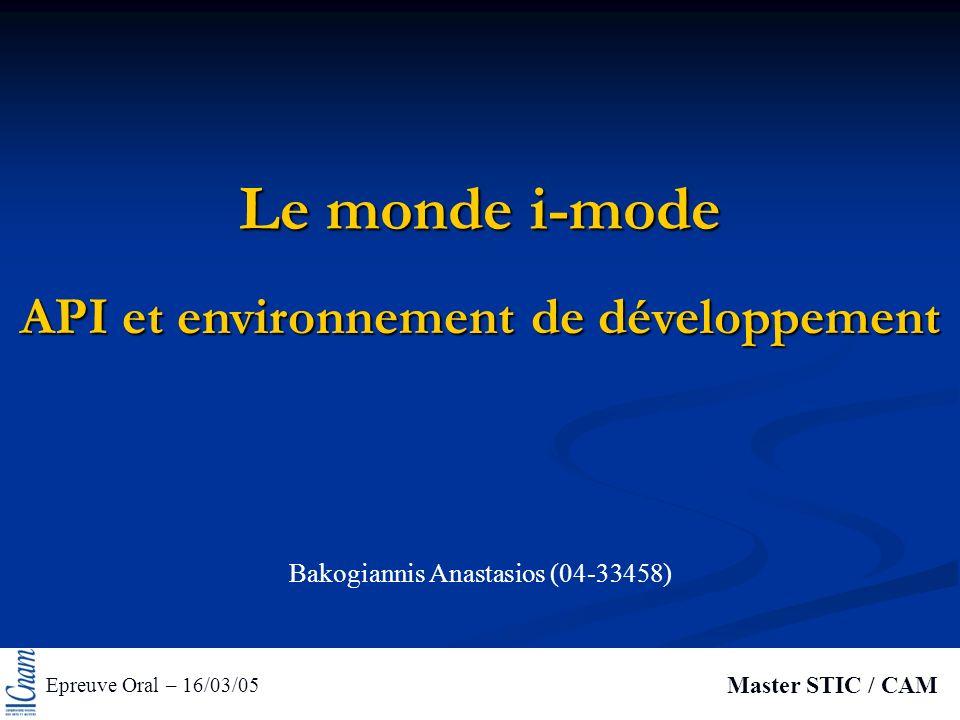 Le monde i-mode Epreuve Oral – 16/03/05 Master STIC / CAM API et environnement de développement Bakogiannis Anastasios (04-33458)