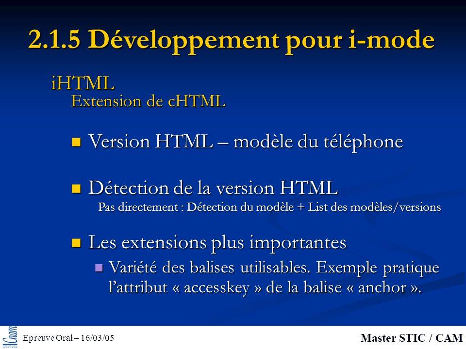 Epreuve Oral – 16/03/05 Master STIC / CAM 2.1.5 Développement pour i-mode Version HTML – modèle du téléphone Version HTML – modèle du téléphone Les extensions plus importantes Les extensions plus importantes Variété des balises utilisables.