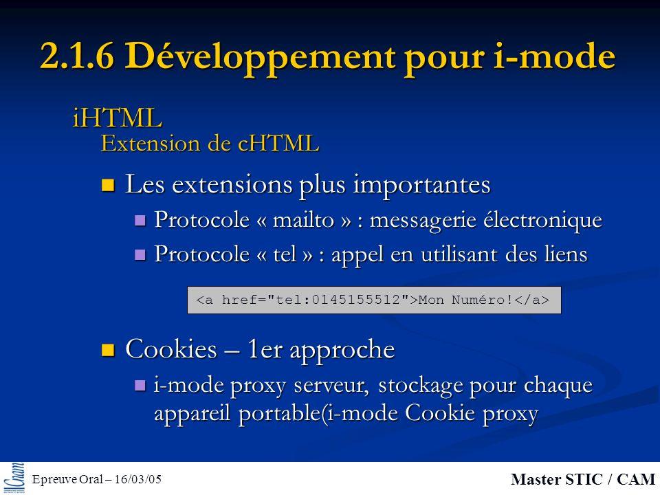 Epreuve Oral – 16/03/05 Master STIC / CAM 2.1.6 Développement pour i-mode Les extensions plus importantes Les extensions plus importantes Protocole « mailto » : messagerie électronique Protocole « mailto » : messagerie électronique Protocole « tel » : appel en utilisant des liens Protocole « tel » : appel en utilisant des liens Extension de cHTML iHTML Mon Numéro.