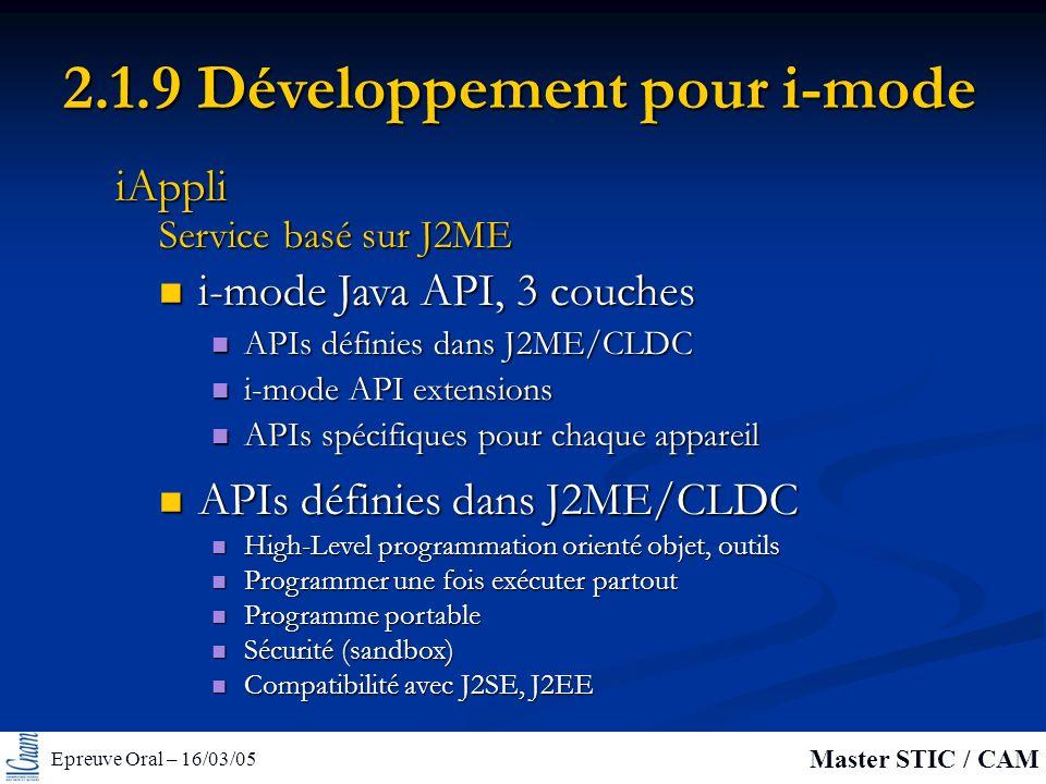 Epreuve Oral – 16/03/05 Master STIC / CAM 2.1.9 Développement pour i-mode i-mode Java API, 3 couches i-mode Java API, 3 couches APIs définies dans J2ME/CLDC APIs définies dans J2ME/CLDC i-mode API extensions i-mode API extensions APIs spécifiques pour chaque appareil APIs spécifiques pour chaque appareil Service basé sur J2ME iAppli APIs définies dans J2ME/CLDC APIs définies dans J2ME/CLDC High-Level programmation orienté objet, outils High-Level programmation orienté objet, outils Programmer une fois exécuter partout Programmer une fois exécuter partout Programme portable Programme portable Sécurité (sandbox) Sécurité (sandbox) Compatibilité avec J2SE, J2EE Compatibilité avec J2SE, J2EE