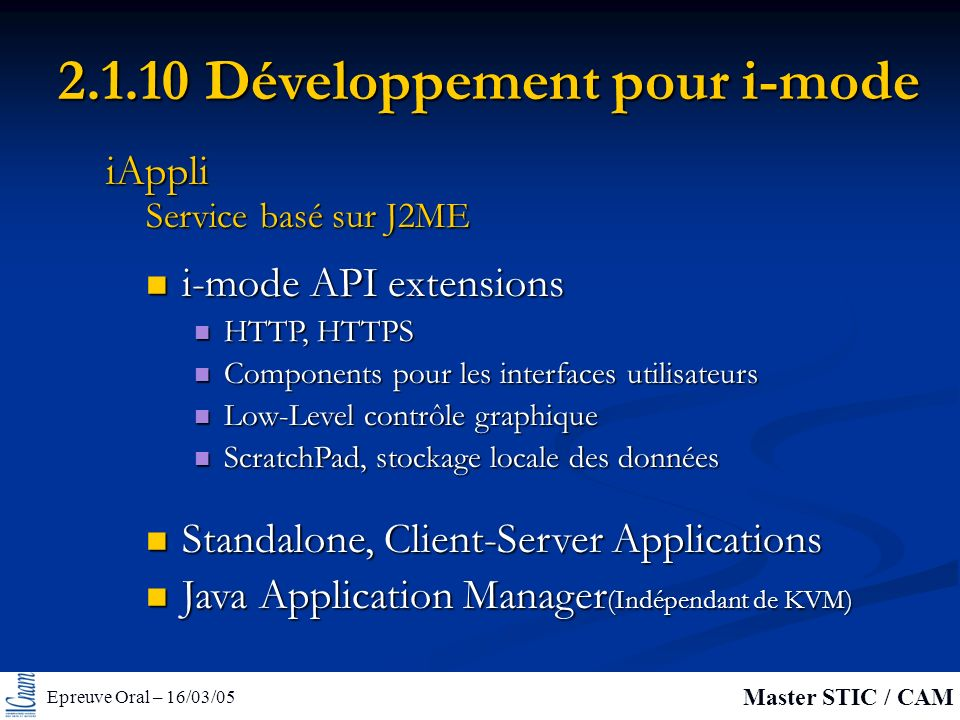 Epreuve Oral – 16/03/05 Master STIC / CAM 2.1.10 Développement pour i-mode i-mode API extensions i-mode API extensions HTTP, HTTPS HTTP, HTTPS Compone