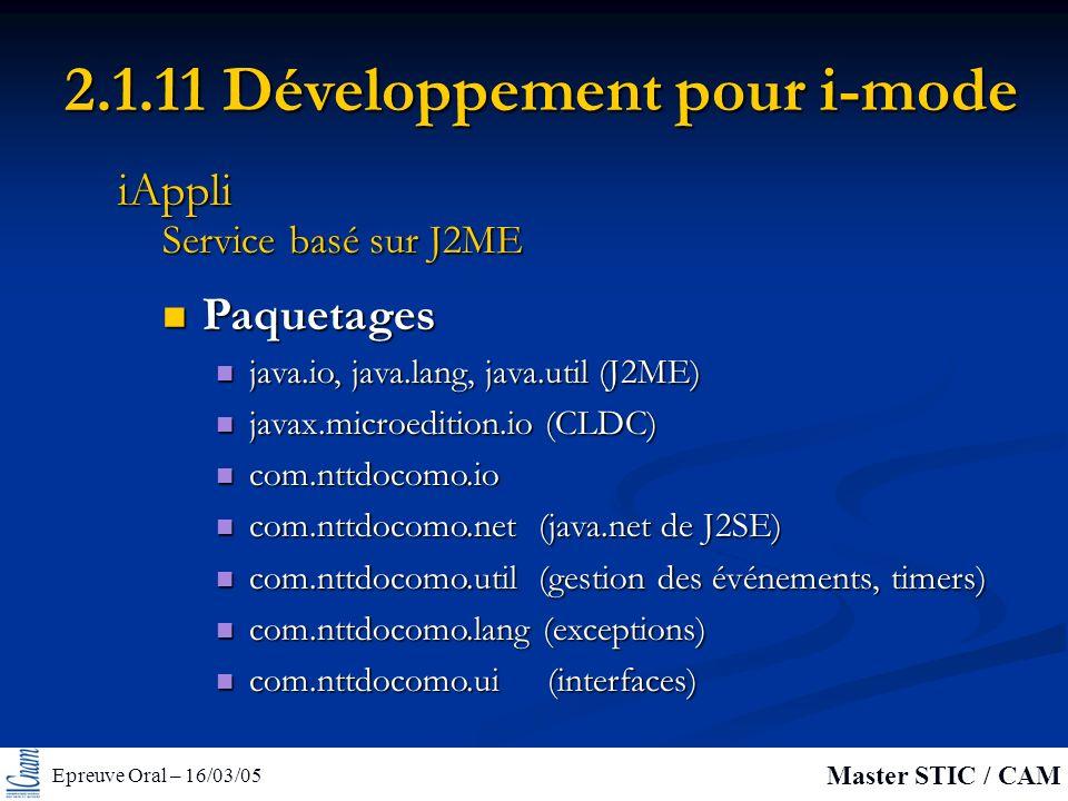 Epreuve Oral – 16/03/05 Master STIC / CAM 2.1.11 Développement pour i-mode Paquetages Paquetages java.io, java.lang, java.util (J2ME) java.io, java.lang, java.util (J2ME) javax.microedition.io (CLDC) javax.microedition.io (CLDC) com.nttdocomo.io com.nttdocomo.io com.nttdocomo.net (java.net de J2SE) com.nttdocomo.net (java.net de J2SE) com.nttdocomo.util (gestion des événements, timers) com.nttdocomo.util (gestion des événements, timers) com.nttdocomo.lang (exceptions) com.nttdocomo.lang (exceptions) com.nttdocomo.ui (interfaces) com.nttdocomo.ui (interfaces) Service basé sur J2ME iAppli