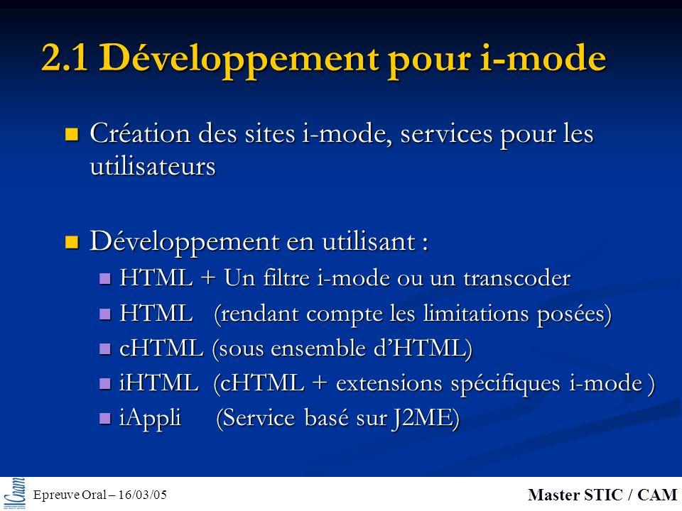 Epreuve Oral – 16/03/05 Master STIC / CAM 2.1 Développement pour i-mode Création des sites i-mode, services pour les utilisateurs Création des sites i-mode, services pour les utilisateurs Développement en utilisant : Développement en utilisant : HTML + Un filtre i-mode ou un transcoder HTML + Un filtre i-mode ou un transcoder HTML (rendant compte les limitations posées) HTML (rendant compte les limitations posées) cHTML (sous ensemble dHTML) cHTML (sous ensemble dHTML) iHTML (cHTML + extensions spécifiques i-mode ) iHTML (cHTML + extensions spécifiques i-mode ) iAppli (Service basé sur J2ME) iAppli (Service basé sur J2ME)