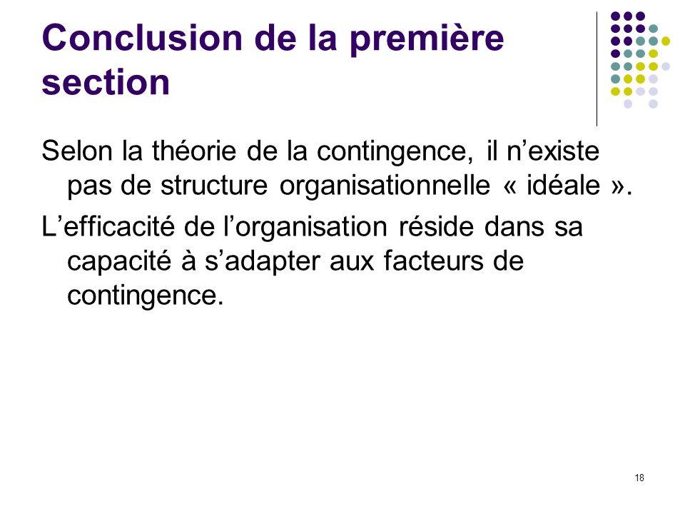 18 Conclusion de la première section Selon la théorie de la contingence, il nexiste pas de structure organisationnelle « idéale ». Lefficacité de lorg