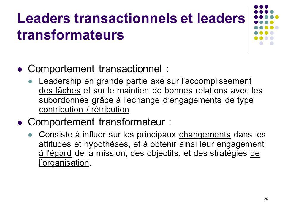 26 Leaders transactionnels et leaders transformateurs Comportement transactionnel : Leadership en grande partie axé sur laccomplissement des tâches et