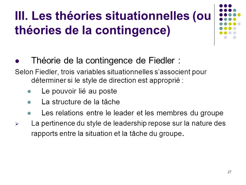 27 III. Les théories situationnelles (ou théories de la contingence) Théorie de la contingence de Fiedler : Selon Fiedler, trois variables situationne