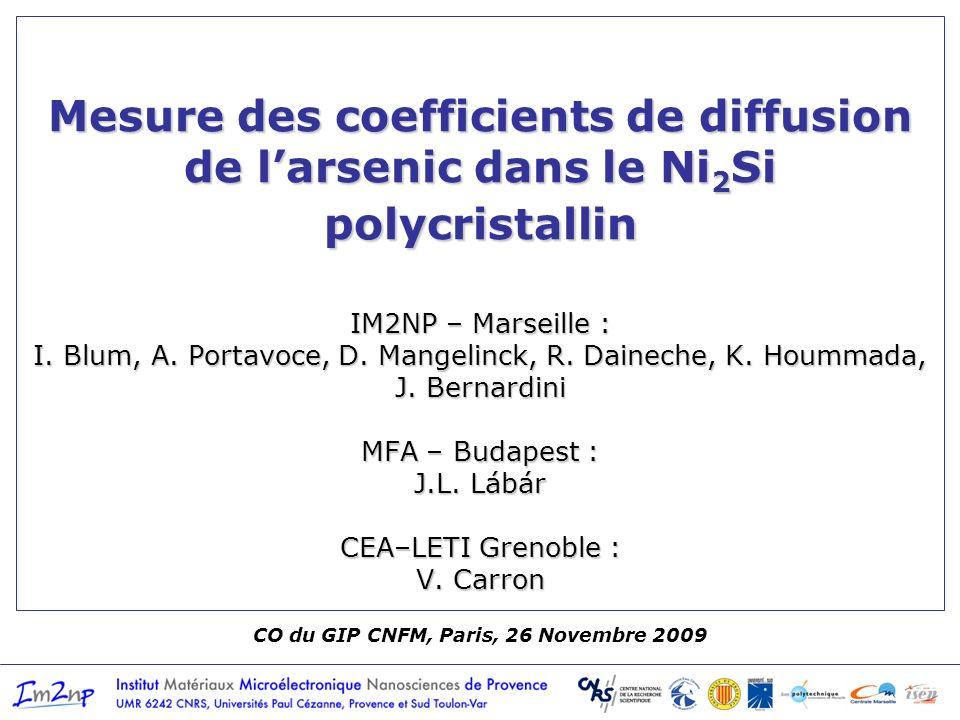 CO du GIP CNFM, Paris, 26 Novembre 2009 Mesure des coefficients de diffusion de larsenic dans le Ni 2 Si polycristallin IM2NP – Marseille : I. Blum, A