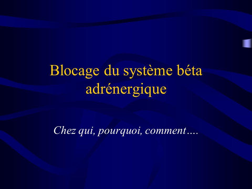 Blocage du système béta adrénergique Chez qui, pourquoi, comment….