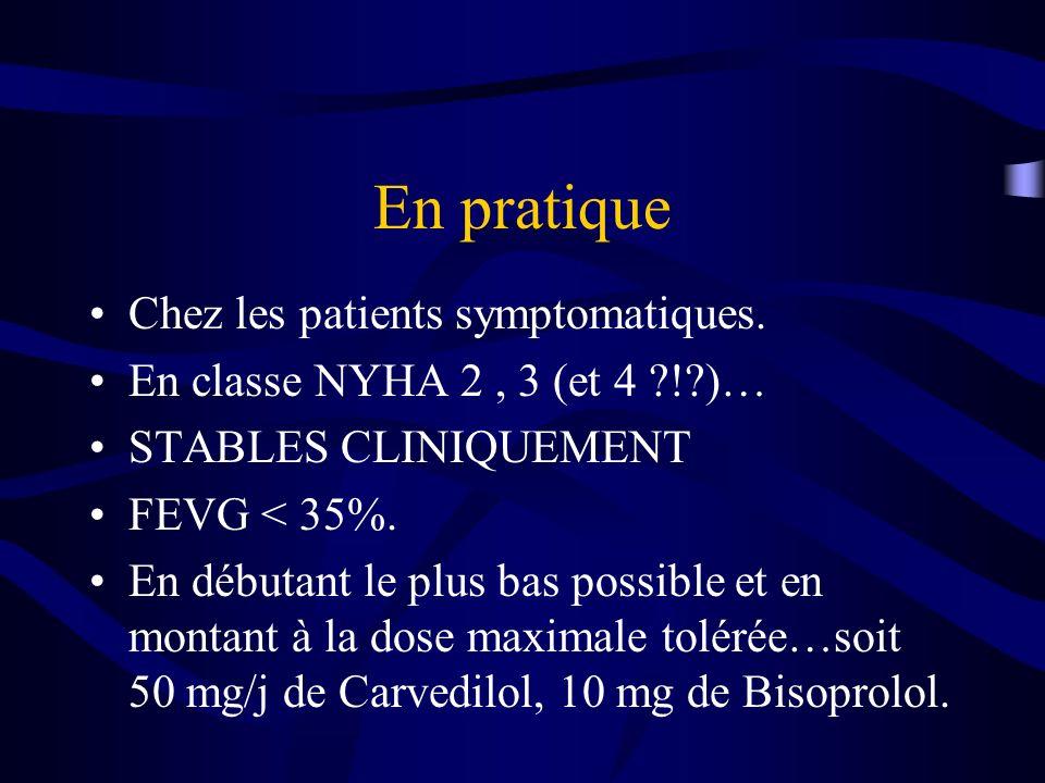 En pratique Chez les patients symptomatiques. En classe NYHA 2, 3 (et 4 ?!?)… STABLES CLINIQUEMENT FEVG < 35%. En débutant le plus bas possible et en