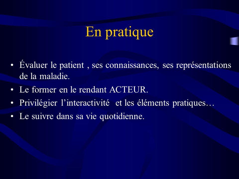 En pratique Évaluer le patient, ses connaissances, ses représentations de la maladie. Le former en le rendant ACTEUR. Privilégier linteractivité et le