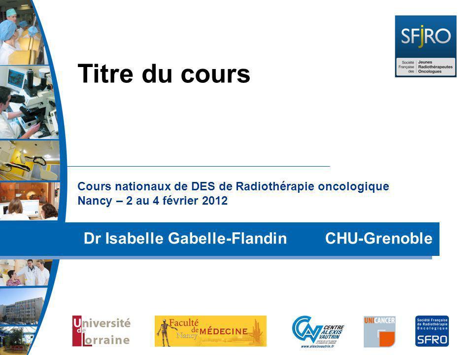 Cours nationaux de DES de Radiothérapie oncologique Nancy – 2 au 4 février 2012 Dr Isabelle Gabelle-Flandin CHU-Grenoble Titre du cours