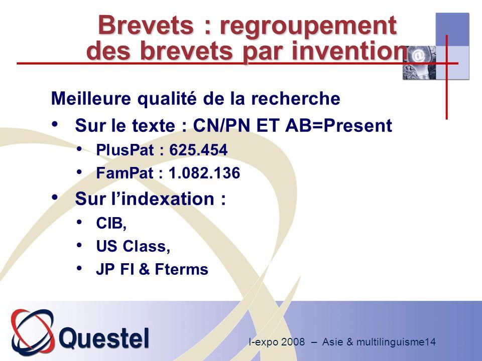 I-expo 2008 – Asie & multilinguisme14 Brevets : regroupement des brevets par invention Meilleure qualité de la recherche Sur le texte : CN/PN ET AB=Present PlusPat : 625.454 FamPat : 1.082.136 Sur lindexation : CIB, US Class, JP FI & Fterms