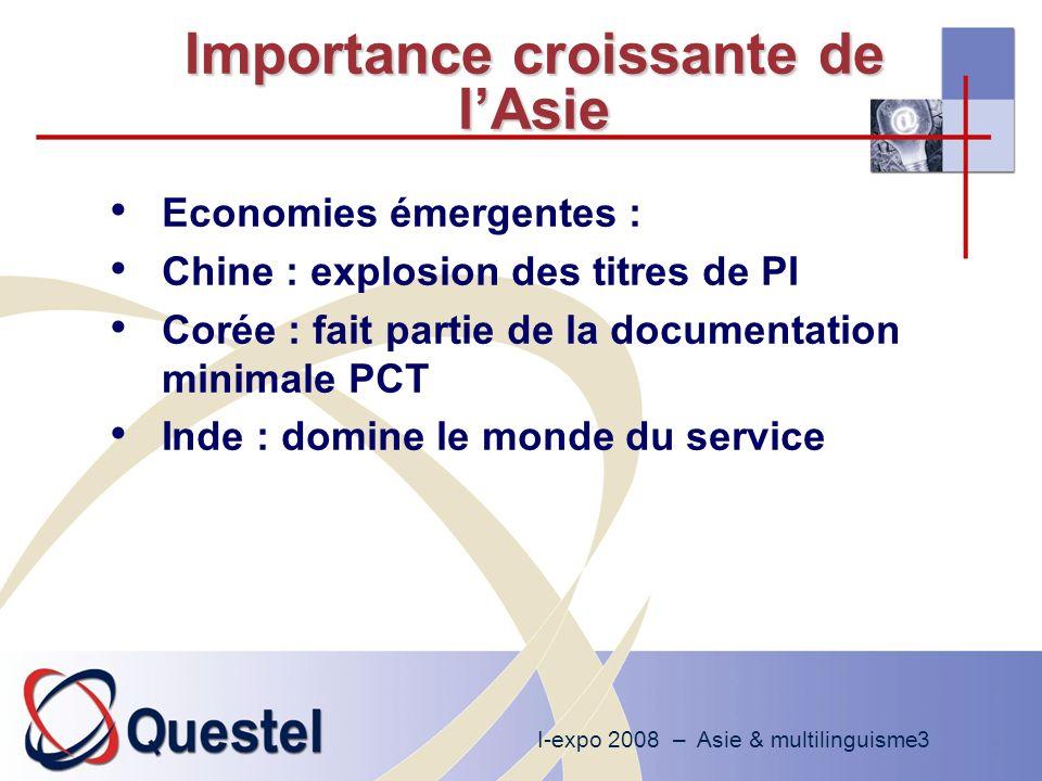 I-expo 2008 – Asie & multilinguisme3 Importance croissante de lAsie Economies émergentes : Chine : explosion des titres de PI Corée : fait partie de la documentation minimale PCT Inde : domine le monde du service