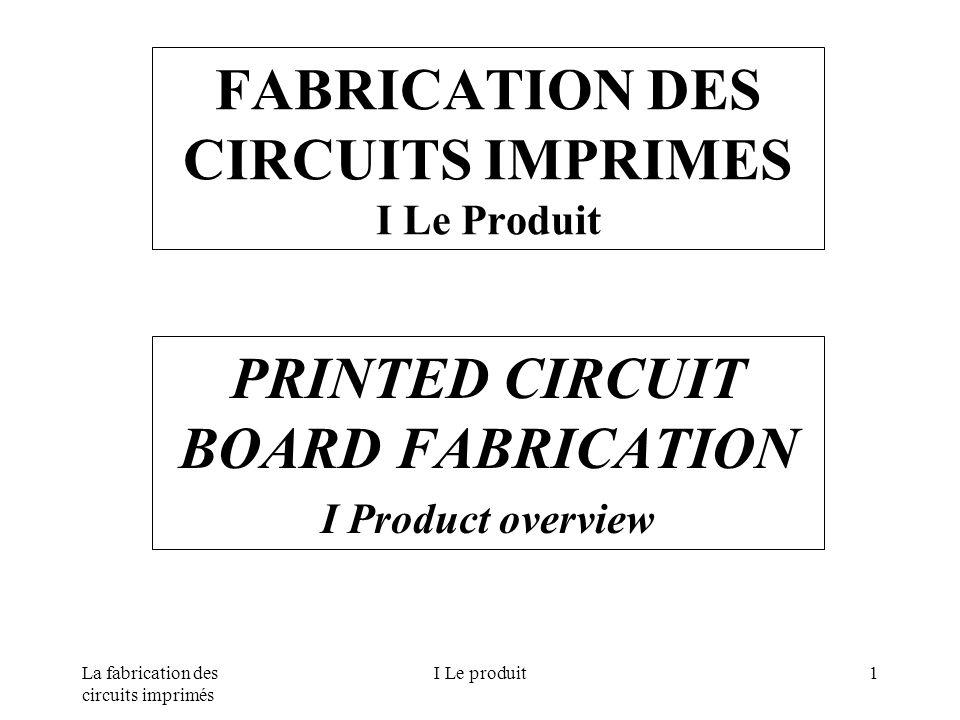 La fabrication des circuits imprimés I Le produit1 FABRICATION DES CIRCUITS IMPRIMES I Le Produit PRINTED CIRCUIT BOARD FABRICATION I Product overview