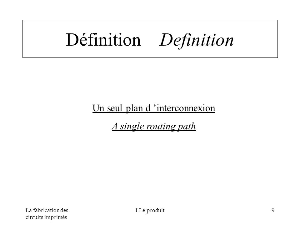La fabrication des circuits imprimés I Le produit9 Définition Definition Un seul plan d interconnexion A single routing path