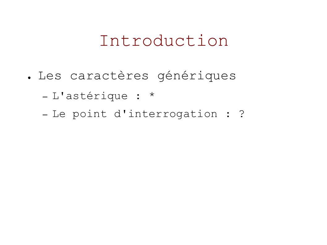 Introduction Les caractères génériques – L astérique : * – Le point d interrogation :