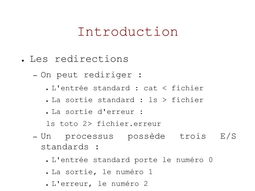Introduction Les redirections – On peut rediriger : L entrée standard : cat < fichier La sortie standard : ls > fichier La sortie d erreur : ls toto 2> fichier.erreur – Un processus possède trois E/S standards : L entrée standard porte le numéro 0 La sortie, le numéro 1 L erreur, le numéro 2
