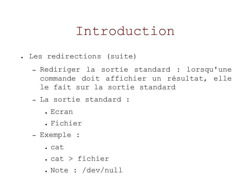 Introduction Les redirections (suite) – Rediriger la sortie standard : lorsqu une commande doit affichier un résultat, elle le fait sur la sortie standard – La sortie standard : Ecran Fichier – Exemple : cat cat > fichier Note : /dev/null