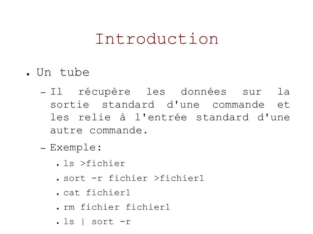 Introduction Un tube – Il récupère les données sur la sortie standard d une commande et les relie à l entrée standard d une autre commande.