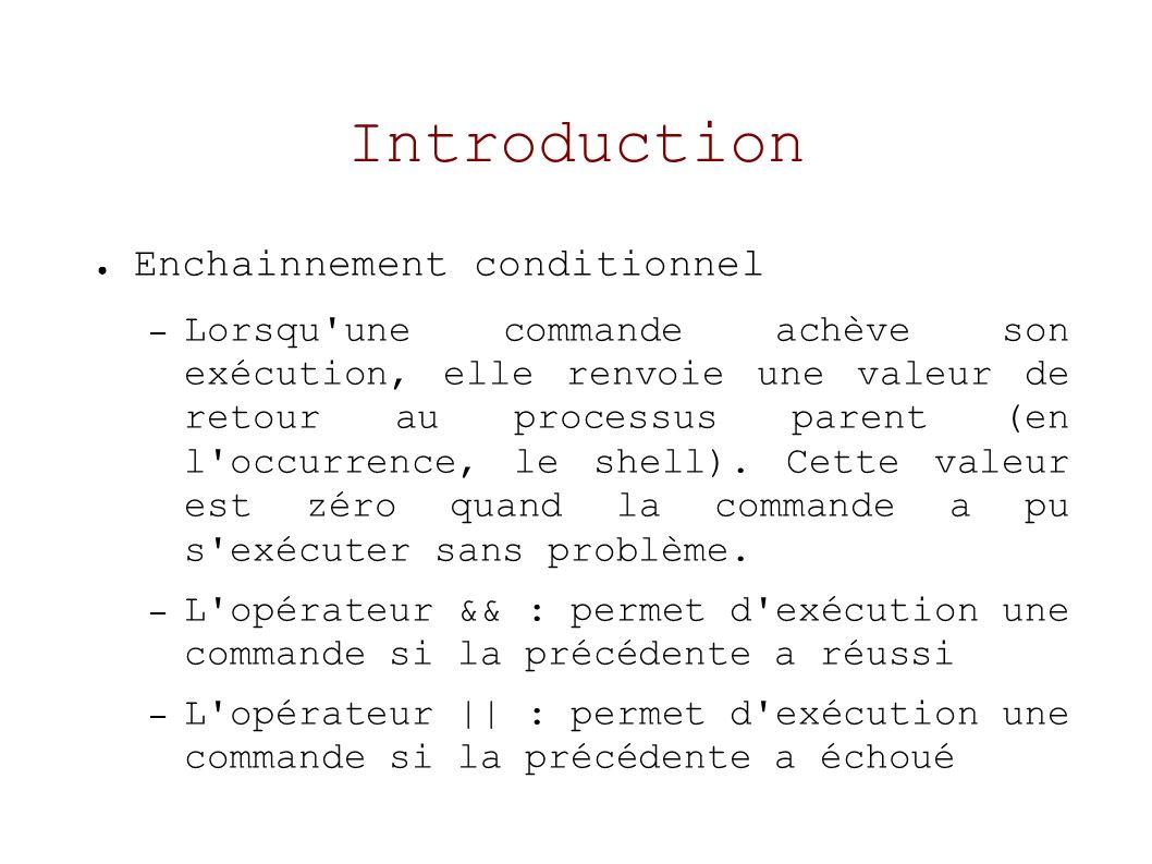 Introduction Enchainnement conditionnel – Lorsqu une commande achève son exécution, elle renvoie une valeur de retour au processus parent (en l occurrence, le shell).