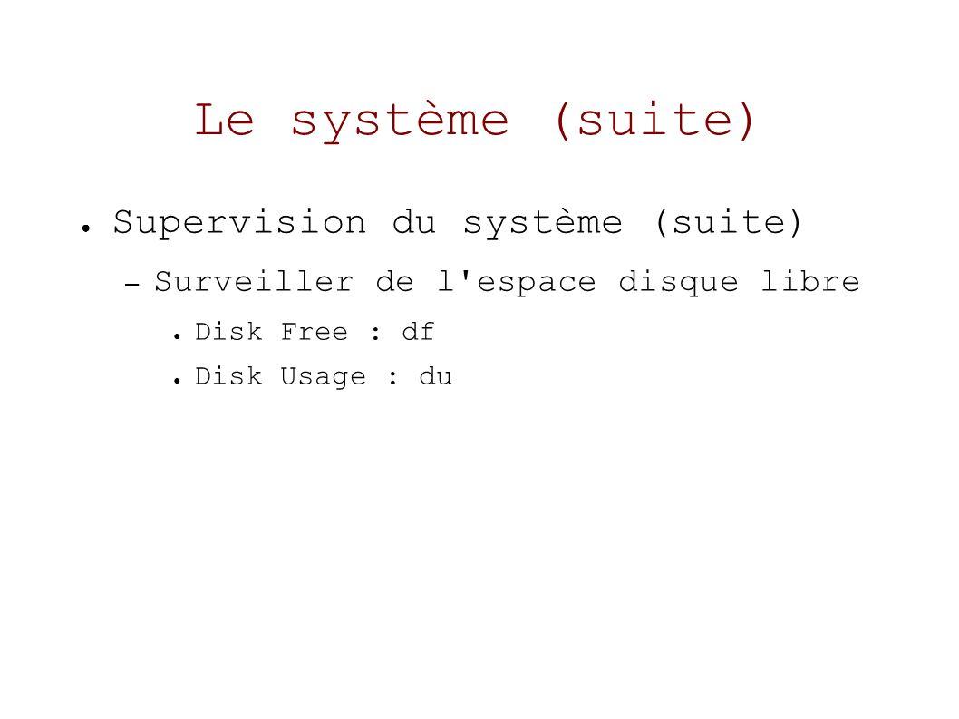 Le système (suite) Supervision du système (suite) – Surveiller de l espace disque libre Disk Free : df Disk Usage : du