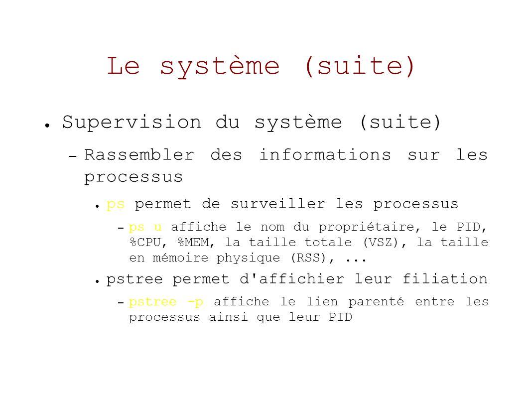 Le système (suite) Supervision du système (suite) – Rassembler des informations sur les processus ps permet de surveiller les processus – ps u affiche le nom du propriétaire, le PID, %CPU, %MEM, la taille totale (VSZ), la taille en mémoire physique (RSS),...