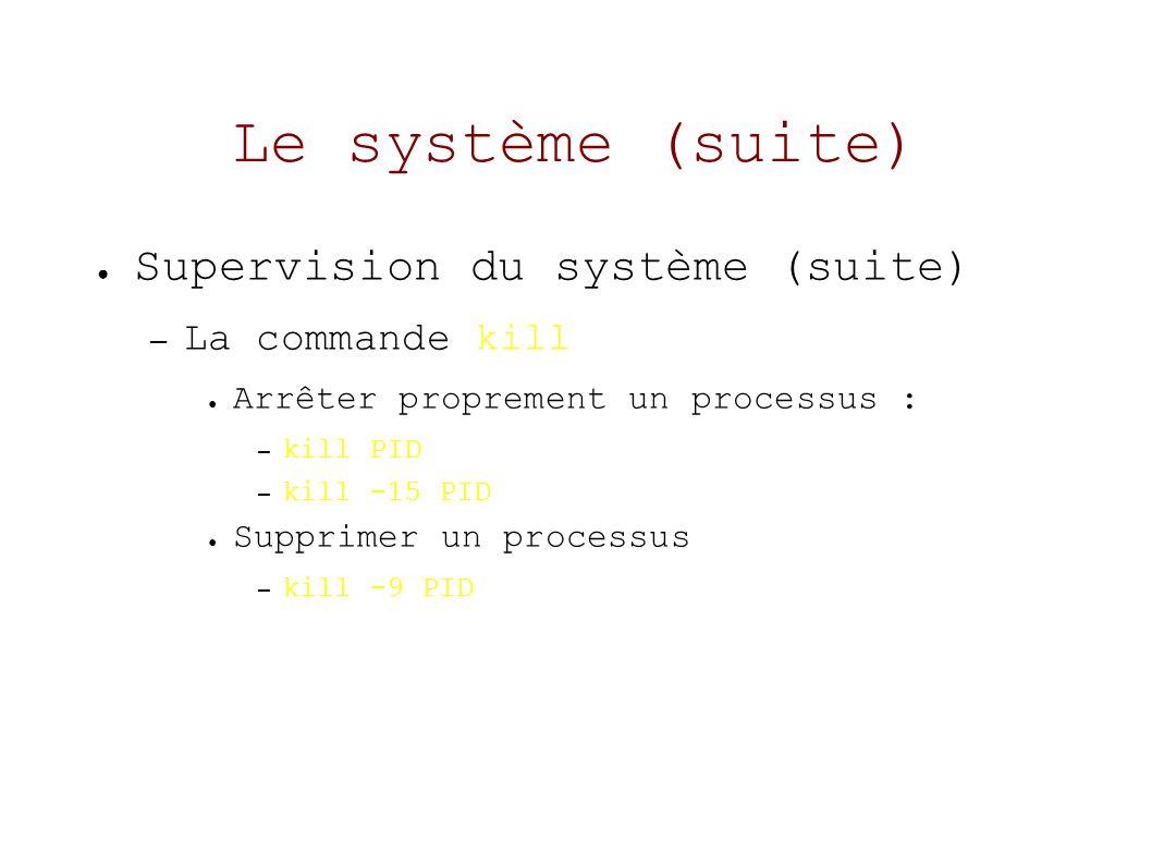 Le système (suite) Supervision du système (suite) – La commande kill Arrêter proprement un processus : – kill PID – kill -15 PID Supprimer un processus – kill -9 PID