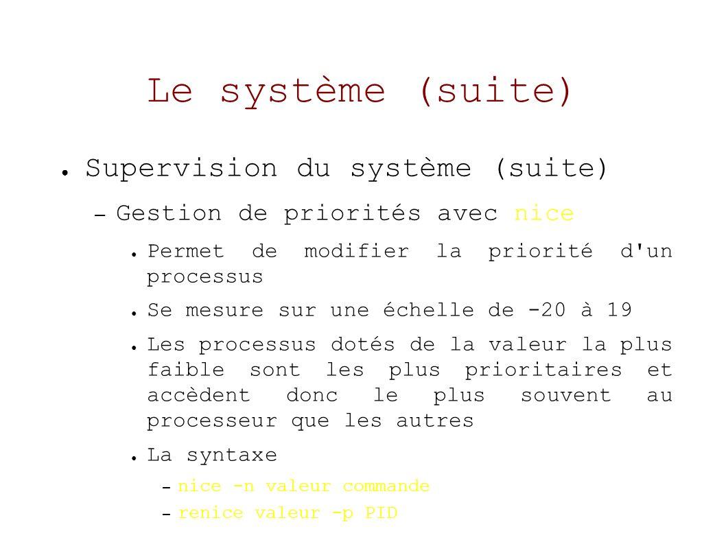 Le système (suite) Supervision du système (suite) – Gestion de priorités avec nice Permet de modifier la priorité d un processus Se mesure sur une échelle de -20 à 19 Les processus dotés de la valeur la plus faible sont les plus prioritaires et accèdent donc le plus souvent au processeur que les autres La syntaxe – nice -n valeur commande – renice valeur -p PID
