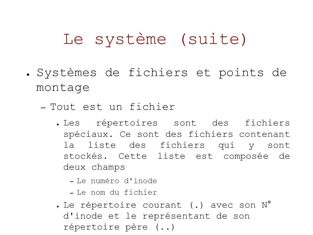 Le système (suite) Systèmes de fichiers et points de montage – Tout est un fichier Les répertoires sont des fichiers spéciaux.