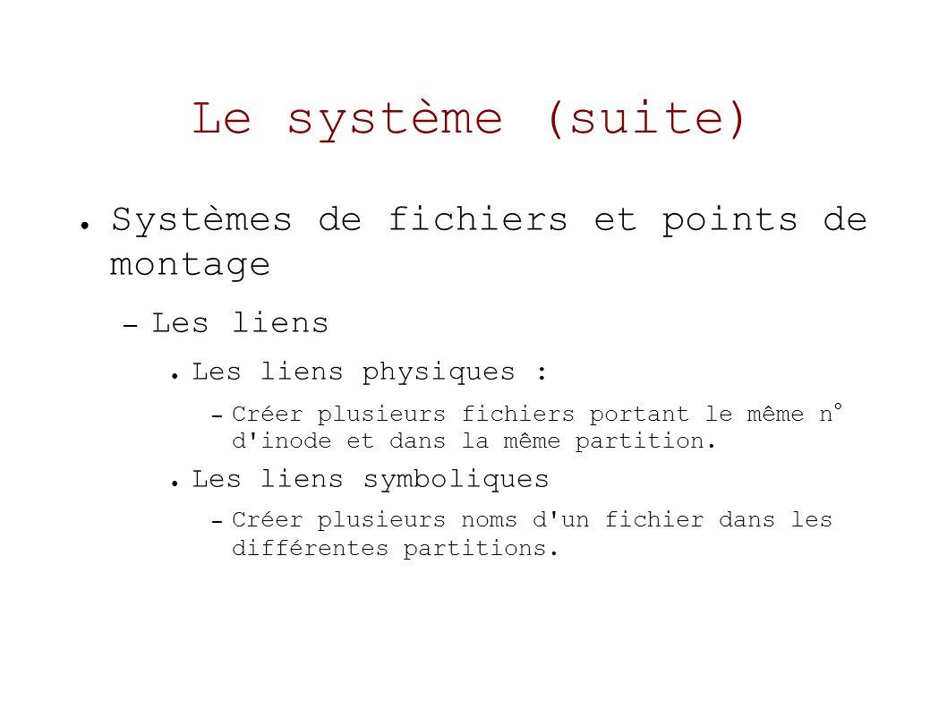 Le système (suite) Systèmes de fichiers et points de montage – Les liens Les liens physiques : – Créer plusieurs fichiers portant le même n° d inode et dans la même partition.