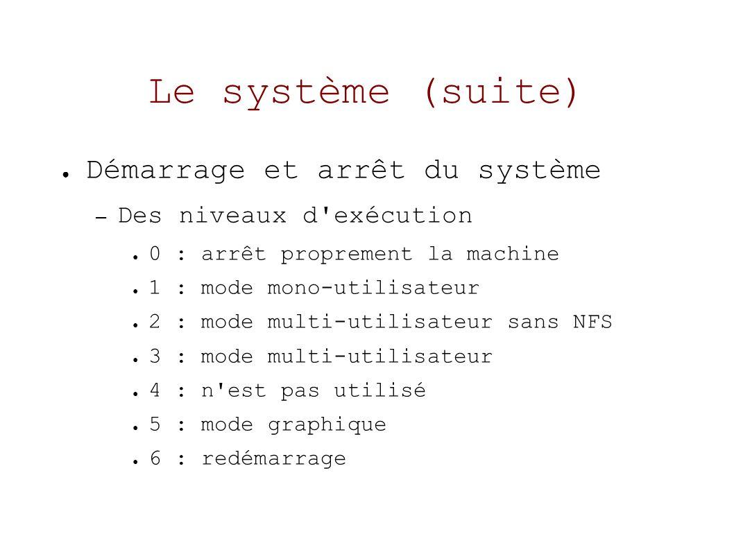 Le système (suite) Démarrage et arrêt du système – Des niveaux d exécution 0 : arrêt proprement la machine 1 : mode mono-utilisateur 2 : mode multi-utilisateur sans NFS 3 : mode multi-utilisateur 4 : n est pas utilisé 5 : mode graphique 6 : redémarrage